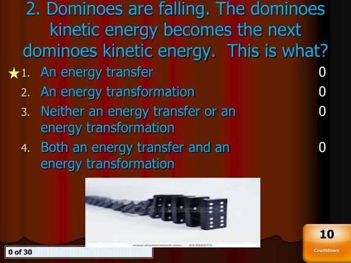 2. Dominoes are falling. The dominoes kinetic energy becomes the next dominoes kinetic energy.  This is what?
