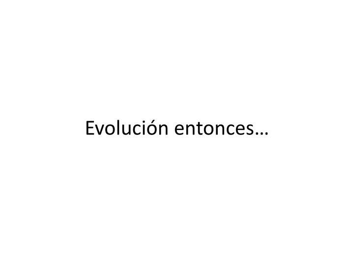Evolución entonces…