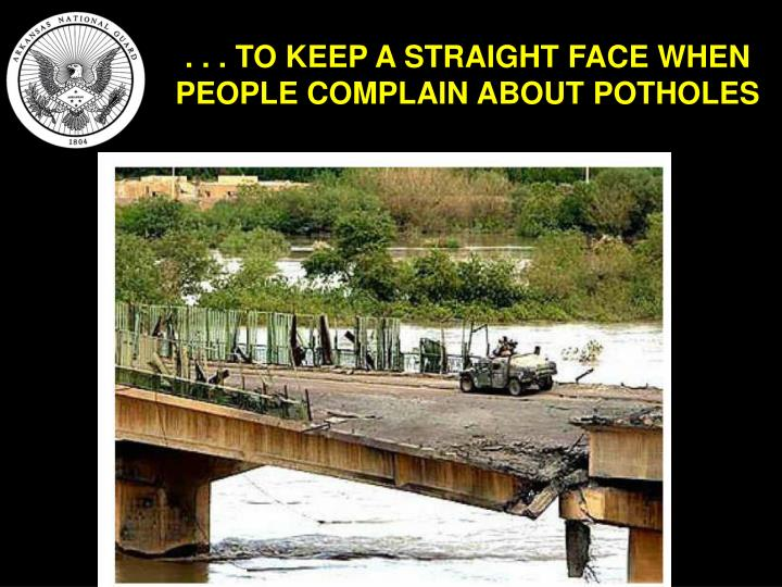 . . . TO KEEP A STRAIGHT FACE WHEN PEOPLE COMPLAIN ABOUT POTHOLES