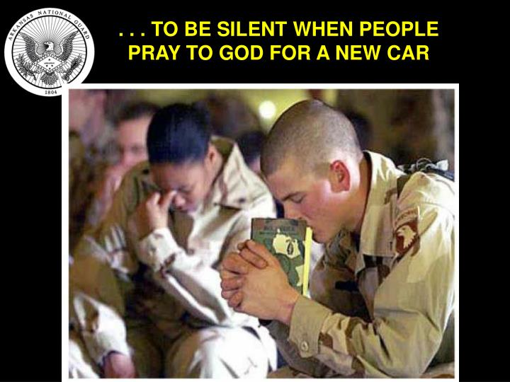 . . . TO BE SILENT WHEN PEOPLE PRAY TO GOD FOR A NEW CAR
