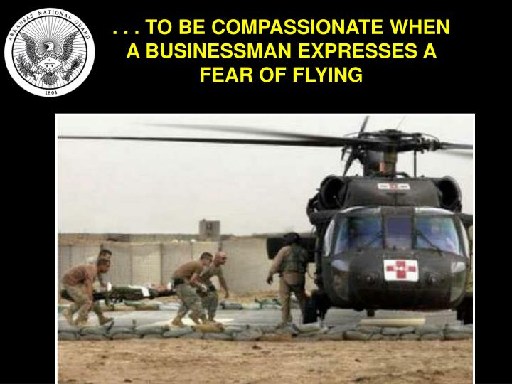 . . . TO BE COMPASSIONATE WHEN A BUSINESSMAN EXPRESSES A FEAR OF FLYING