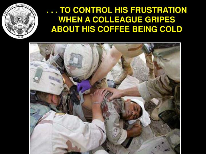 . . . TO CONTROL HIS FRUSTRATION WHEN A COLLEAGUE GRIPES ABOUT HIS COFFEE BEING COLD