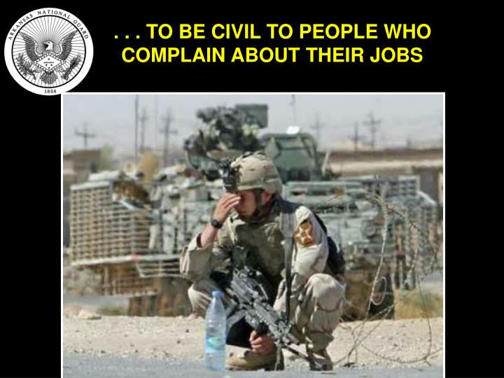 . . . TO BE CIVIL TO PEOPLE WHO COMPLAIN ABOUT THEIR JOBS