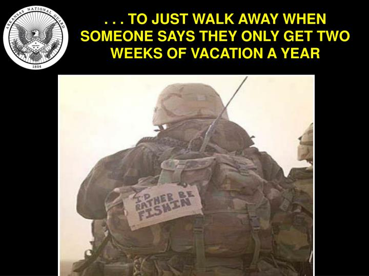 . . . TO JUST WALK AWAY WHEN SOMEONE SAYS THEY ONLY GET TWO WEEKS OF VACATION A YEAR