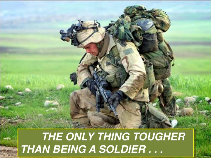 THE ONLY THING TOUGHER THAN BEING A SOLDIER . . .