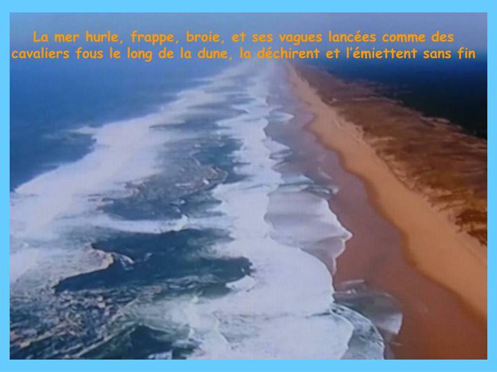 La mer hurle, frappe, broie, et ses vagues lancées comme des cavaliers fous le long de la dune, la déchirent et l'émiettent sans fin