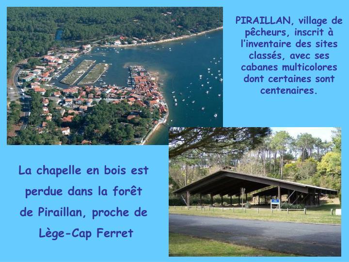 PIRAILLAN, village de pêcheurs, inscrit à l'inventaire des sites classés, avec ses cabanes multicolores dont certaines sont centenaires.