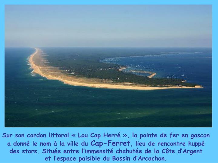 Sur son cordon littoral «Lou Cap Herré», la pointe de fer en gascon a donné le nom à la ville du