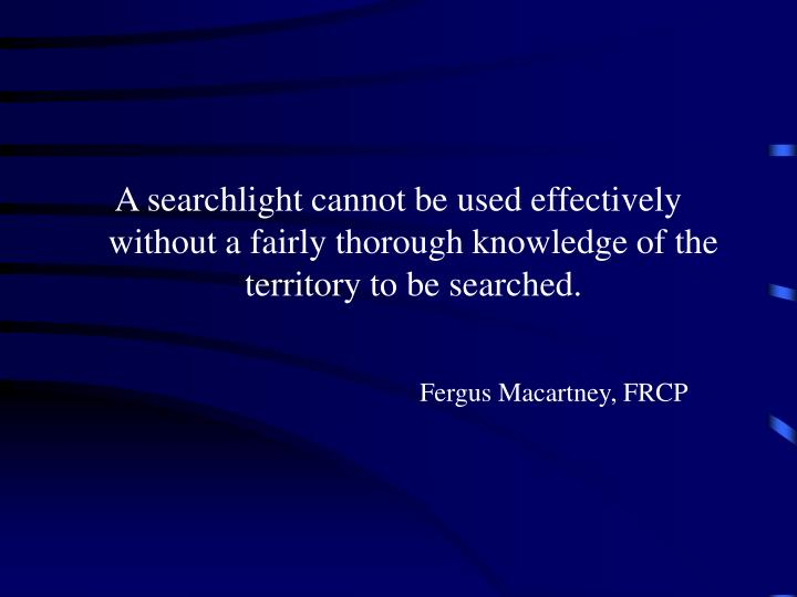 A searchlight cannot be used effectively without a fairly thorough knowledge of the territory to be searched.
