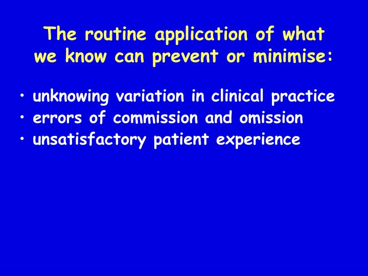 The routine application of what we know can prevent or minimise: