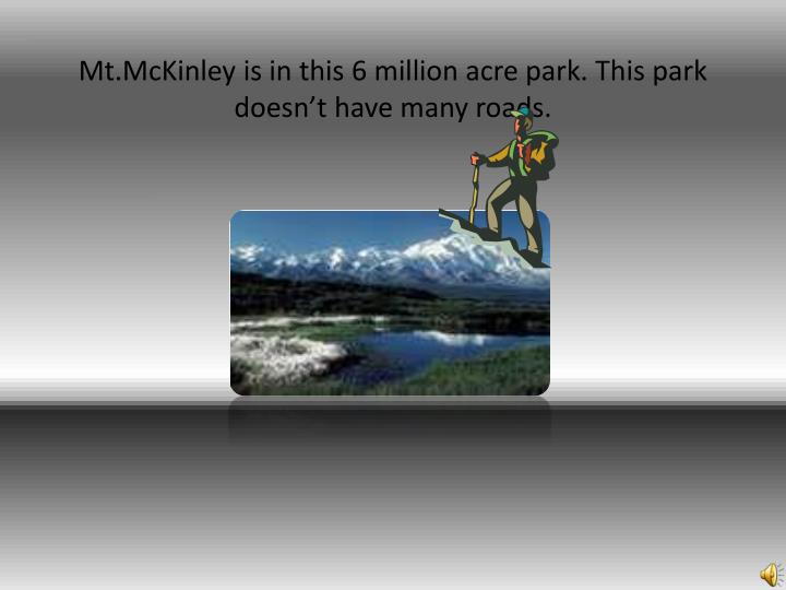 Mt.McKinley is in this 6 million acre park. This park doesn't have many roads.