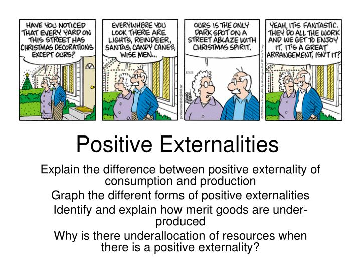 positive externalities Externalities are unintentional side effects of an activity affecting people other than those directly involved in the activity a negative externality is one that creates side effects that could be harmful to either the general public directly or through the.
