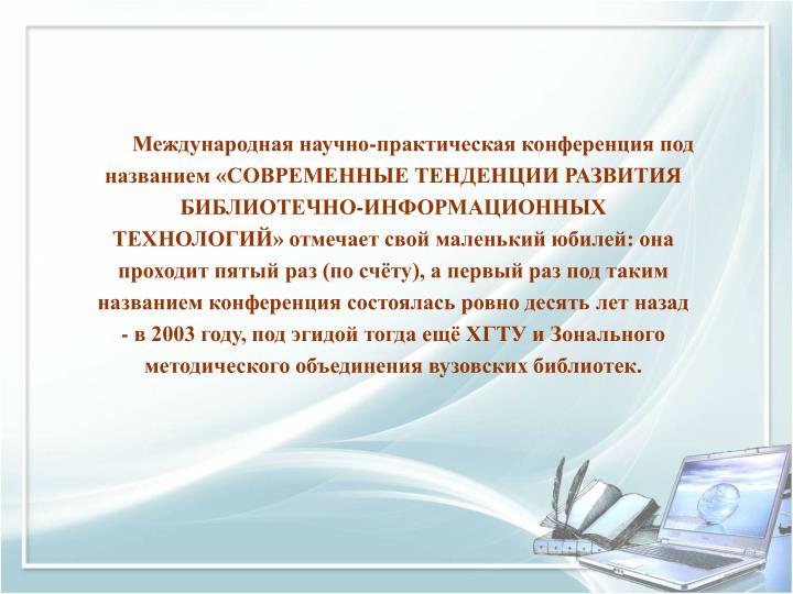 Международная научно-практическая конференция под названием «СОВРЕМЕННЫЕ ТЕНДЕНЦИИ РАЗВИТИЯ БИБЛИОТЕЧНО-ИНФОРМАЦИОННЫХ ТЕХНОЛОГИЙ» отмечает свой маленький юбилей: она проходит пятый раз (по счёту), а первый раз под таким названием конференция состоялась ровно десять лет назад - в 2003 году, под эгидой тогда ещё ХГТУ и Зонального методического объединения вузовских библиотек.