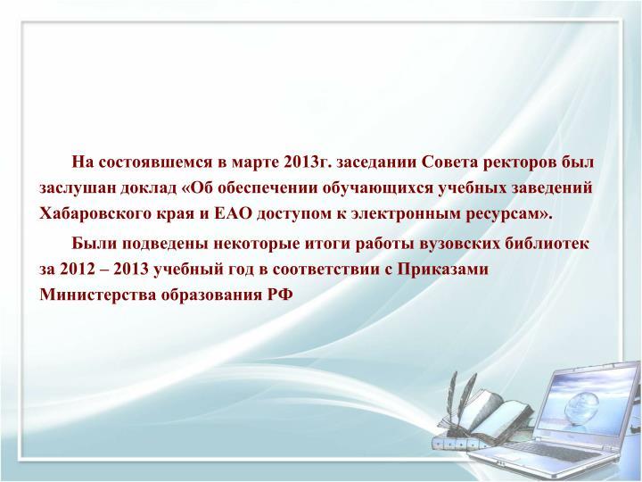 На состоявшемся в марте 2013г. заседании Совета ректоров был заслушан доклад «Об обеспечении обучающихся учебных заведений Хабаровского края и ЕАО доступом к электронным ресурсам».