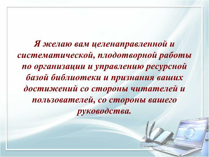 Я желаю вам целенаправленной и систематической, плодотворной работы по организации и управлению ресурсной базой библиотеки и признания ваших достижений со стороны читателей и пользователей, со стороны вашего руководства.