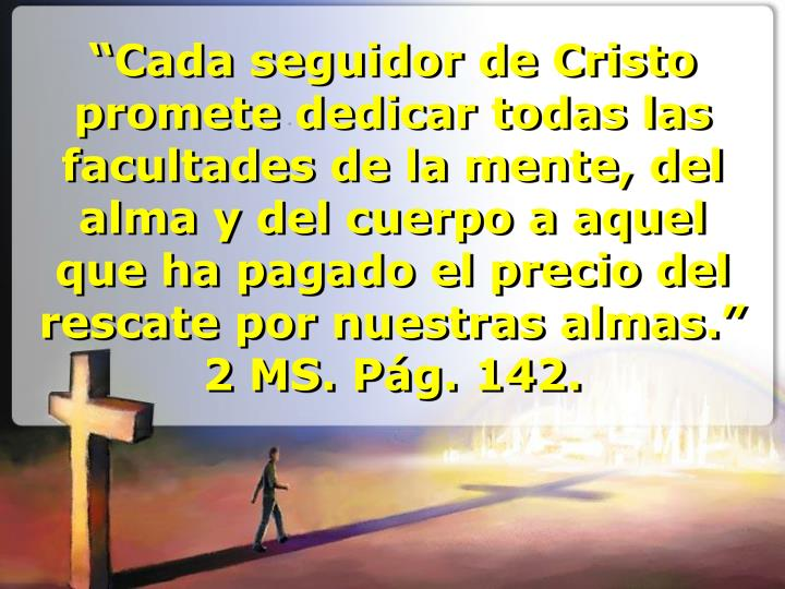 """""""Cada seguidor de Cristo promete dedicar todas las facultades de la mente, del alma y del cuerpo a aquel que ha pagado el precio del rescate por nuestras almas.""""  2 MS. Pág. 142."""