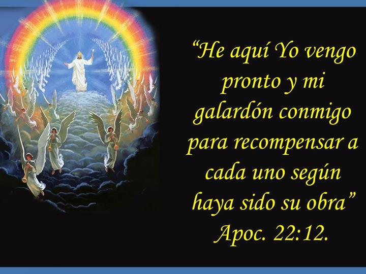 """""""He aquí Yo vengo pronto y mi galardón conmigo para recompensar a cada uno según haya sido su obra"""" Apoc. 22:12."""