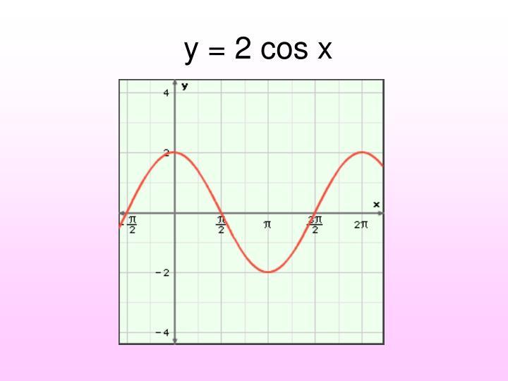y = 2 cos x