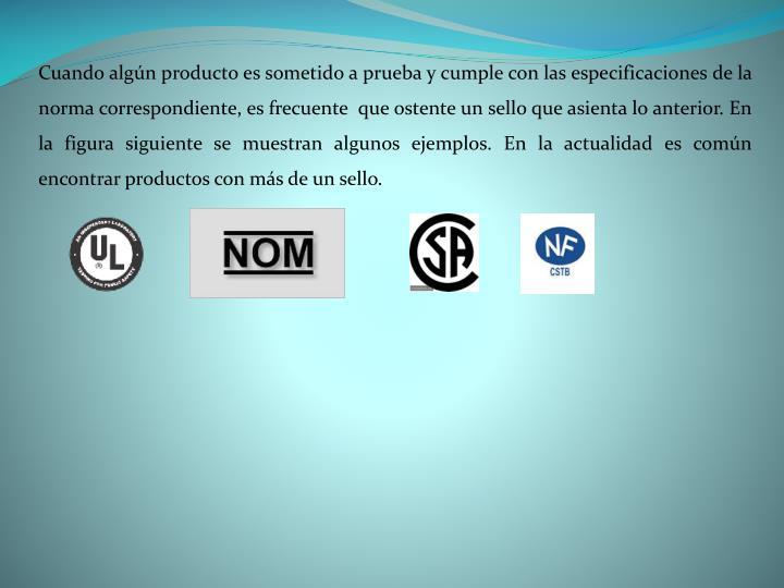 Cuando algún producto es sometido a prueba y cumple con las especificaciones de la norma correspondiente, es frecuente  que ostente un sello que asienta lo anterior. En la figura siguiente se muestran algunos ejemplos. En la actualidad es común encontrar productos con más de un sello.
