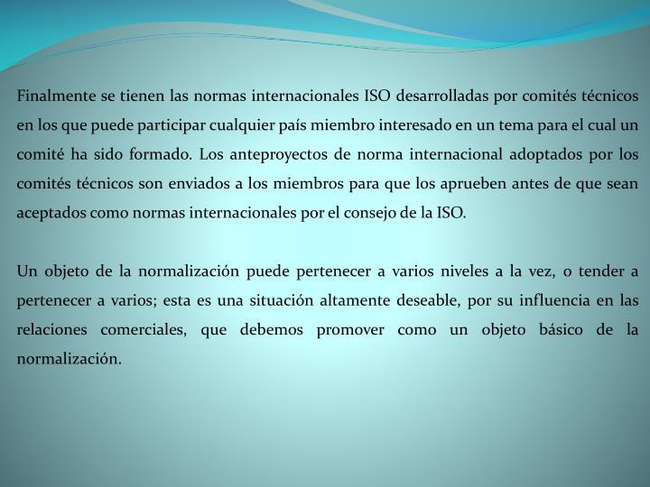 Finalmente se tienen las normas internacionales ISO desarrolladas por comités técnicos en los que puede participar cualquier país miembro interesado en un tema para el cual un comité ha sido formado. Los anteproyectos de norma internacional adoptados por los comités técnicos son enviados a los miembros para que los aprueben antes de que sean aceptados como normas internacionales por el consejo de la ISO.
