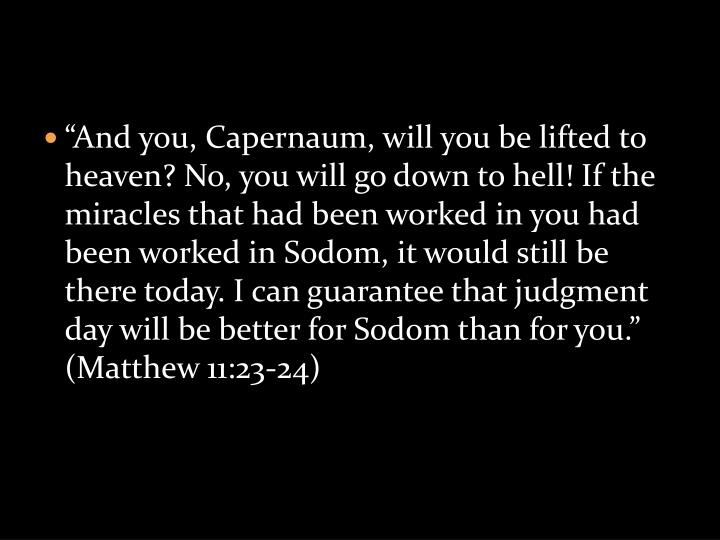 """And you, Capernaum, will you be lifted to heaven? No, you will go down to hell! If the miracles that had been worked in you had been worked in Sodom, it would still be there today. I can guarantee that judgment day will be better for Sodom than for you."" (Matthew 11:23-24)"
