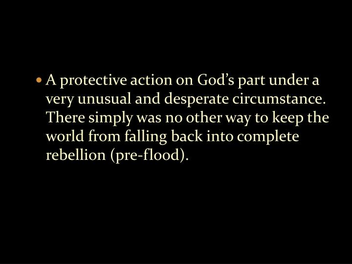 A protective action on God's part under a very unusual and desperate circumstance. There simply was no other way to keep the world from falling back into complete rebellion (pre-flood).