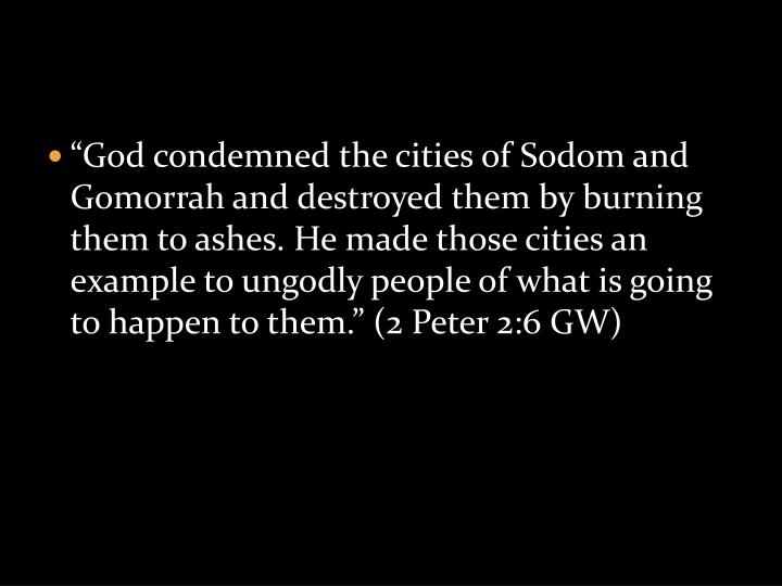 """God condemned the cities of Sodom and Gomorrah and destroyed them by burning them to ashes. He made those cities an example to ungodly people of what is going to happen to them."" (2 Peter 2:6 GW)"