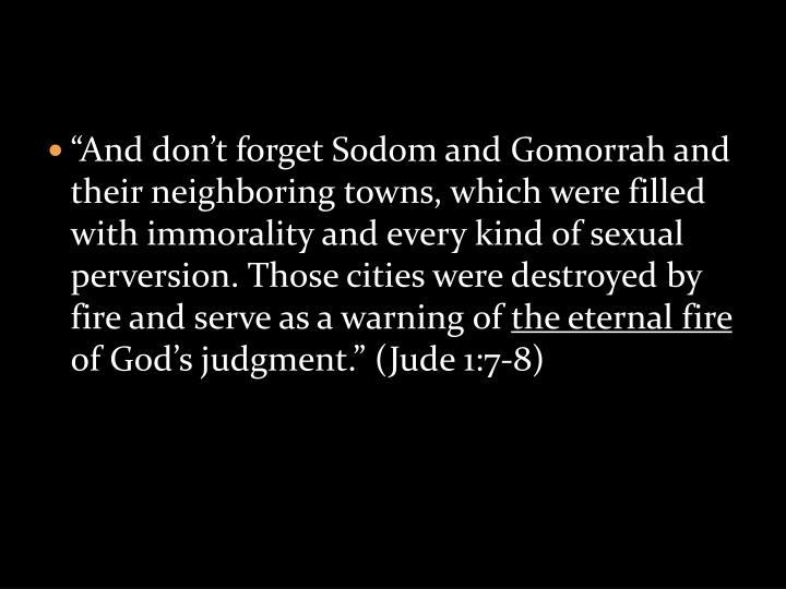 """And don't forget Sodom and Gomorrah and their neighboring towns, which were filled with immorality and every kind of sexual perversion. Those cities were destroyed by fire and serve as a warning of"