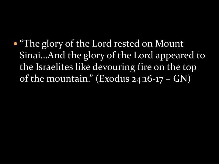 """The glory of the Lord rested on Mount Sinai…And the glory of the Lord appeared to the Israelites like devouring fire on the top of the mountain."" (Exodus 24:16-17 – GN)"