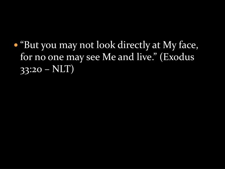 """But you may not look directly at My face, for no one may see Me and live."" (Exodus 33:20 – NLT)"