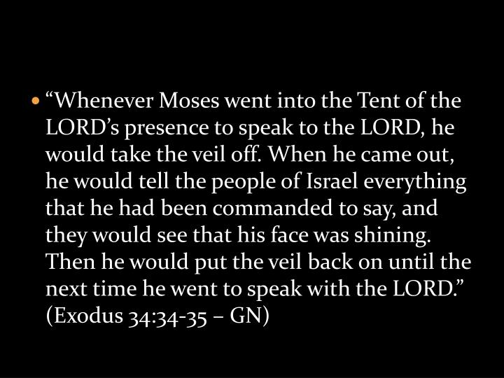 """Whenever Moses went into the Tent of the LORD's presence to speak to the LORD, he would take the veil off. When he came out, he would tell the people of Israel everything that he had been commanded to say, and they would see that his face was shining. Then he would put the veil back on until the next time he went to speak with the LORD."" (Exodus 34:34-35 – GN)"