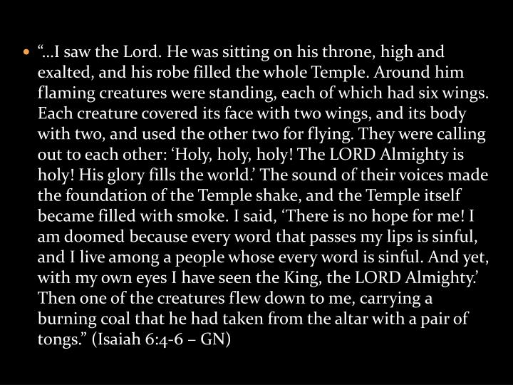 """…I saw the Lord. He was sitting on his throne, high and exalted, and his robe filled the whole Temple. Around him flaming creatures were standing, each of which had six wings. Each creature covered its face with two wings, and its body with two, and used the other two for flying. They were calling out to each other: 'Holy, holy, holy! The LORD Almighty is holy! His glory fills the world.' The sound of their voices made the foundation of the Temple shake, and the Temple itself became filled with smoke. I said, 'There is no hope for me! I am doomed because every word that passes my lips is sinful, and I live among a people whose every word is sinful. And yet, with my own eyes I have seen the King, the LORD Almighty.' Then one of the creatures flew down to me, carrying a burning coal that he had taken from the altar with a pair of tongs."" (Isaiah 6:4-6 – GN)"