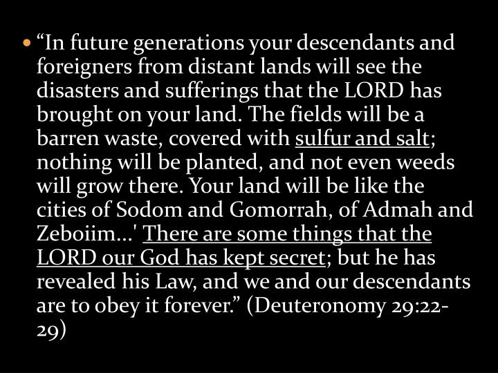 """In future generations your descendants and foreigners from distant lands will see the disasters and sufferings that the LORD has brought on your land. The fields will be a barren waste, covered with"