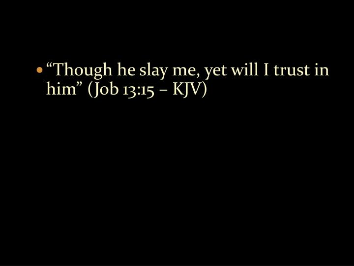 """Though he slay me, yet will I trust in him"" (Job 13:15 – KJV)"