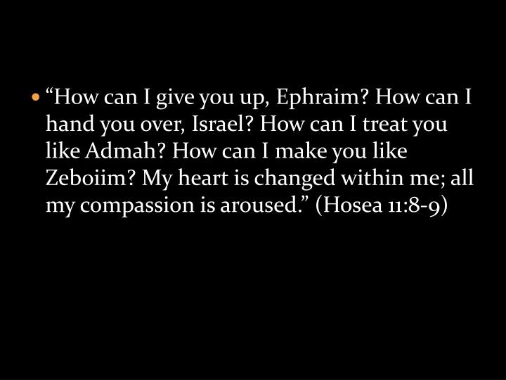 """How can I give you up, Ephraim? How can I hand you over, Israel? How can I treat you like Admah? How can I make you like Zeboiim? My heart is changed within me; all my compassion is aroused."" (Hosea 11:8-9)"