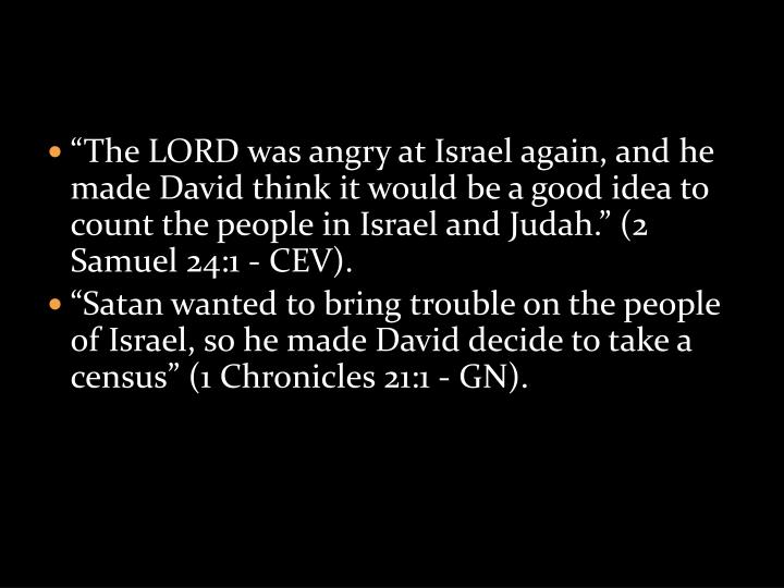 """The LORD was angry at Israel again, and he made David think it would be a good idea to count the people in Israel and Judah."" (2 Samuel 24:1 - CEV)."