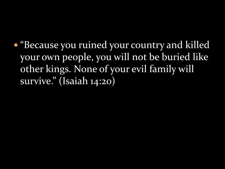 """Because you ruined your country and killed your own people, you will not be buried like other kings. None of your evil family will survive."" (Isaiah 14:20)"