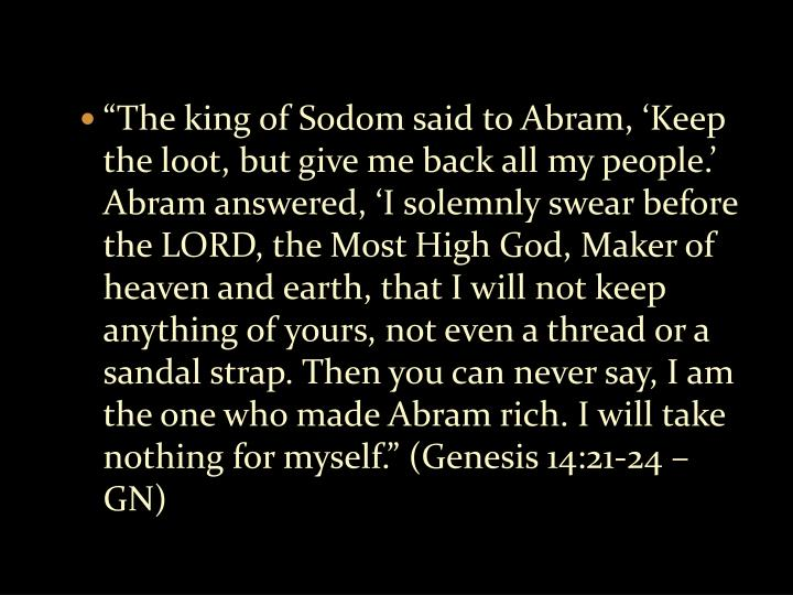 """The king of Sodom said to Abram, 'Keep the loot, but give me back all my people.' Abram answered, 'I solemnly swear before the LORD, the Most High God, Maker of heaven and earth, that I will not keep anything of yours, not even a thread or a sandal strap. Then you can never say, I am the one who made Abram rich. I will take nothing for myself."" (Genesis 14:21-24 – GN)"