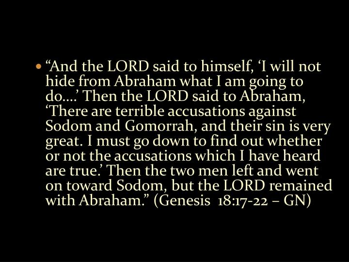 """And the LORD said to himself, 'I will not hide from Abraham what I am going to do….' Then the LORD said to Abraham, 'There are terrible accusations against Sodom and Gomorrah, and their sin is very great. I must go down to find out whether or not the accusations which I have heard are true.' Then the two men left and went on toward Sodom, but the LORD remained with Abraham."" (Genesis  18:17-22 – GN)"