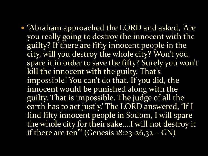 """Abraham approached the LORD and asked, 'Are you really going to destroy the innocent with the guilty? If there are fifty innocent people in the city, will you destroy the whole city? Won't you spare it in order to save the fifty? Surely you won't kill the innocent with the guilty. That's impossible! You can't do that. If you did, the innocent would be punished along with the guilty. That is impossible. The judge of all the earth has to act justly.' The LORD answered, 'If I find fifty innocent people in Sodom, I will spare the whole city for their sake….I will not destroy it if there are ten'"" (Genesis 18:23-26,32 – GN)"