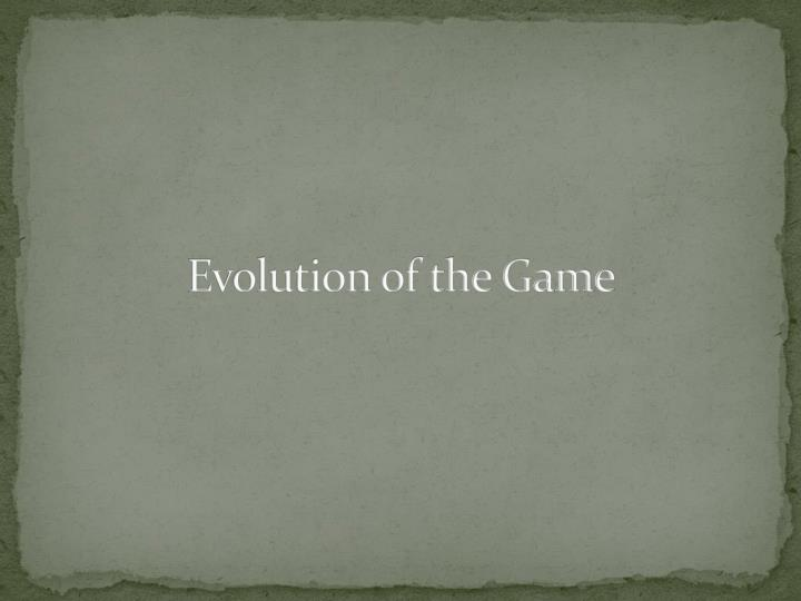 Evolution of the Game