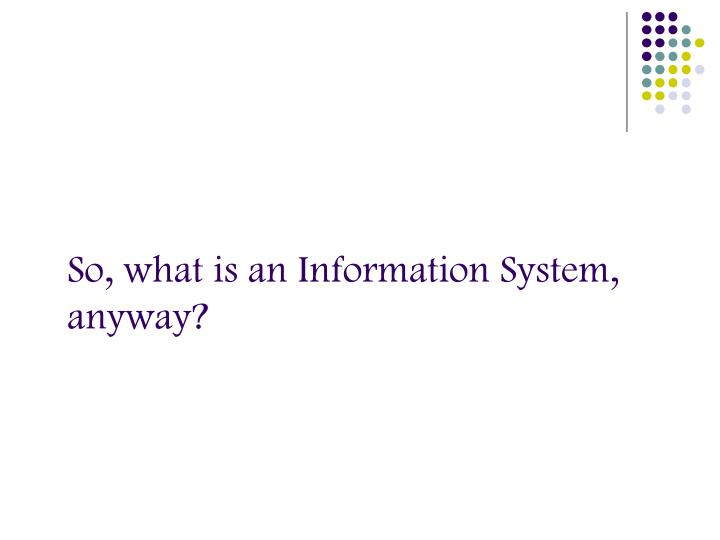 So, what is an Information System, anyway?