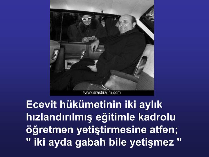 Ecevit hükümetinin iki aylık hızlandırılmış eğitimle kadrolu öğretmen yetiştirmesine atfen;
