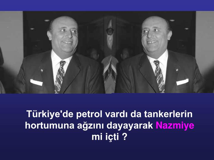 Türkiye'de petrol vardı da tankerlerin hortumuna ağzını dayayarak
