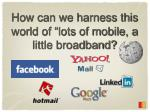 how can we harness this world of lots of mobile a little broadband