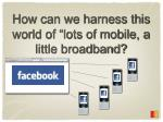 how can we harness this world of lots of mobile a little broadband1
