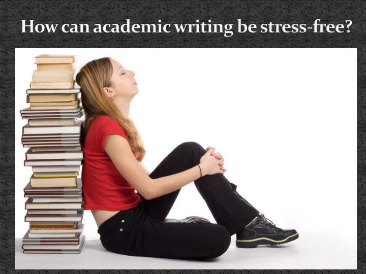 How can academic writing be stress free