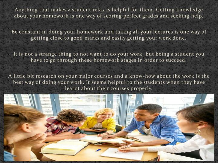 Anything that makes a student relax is helpful for them. Getting knowledge about your homework is one way of scoring perfect grades and seeking help.