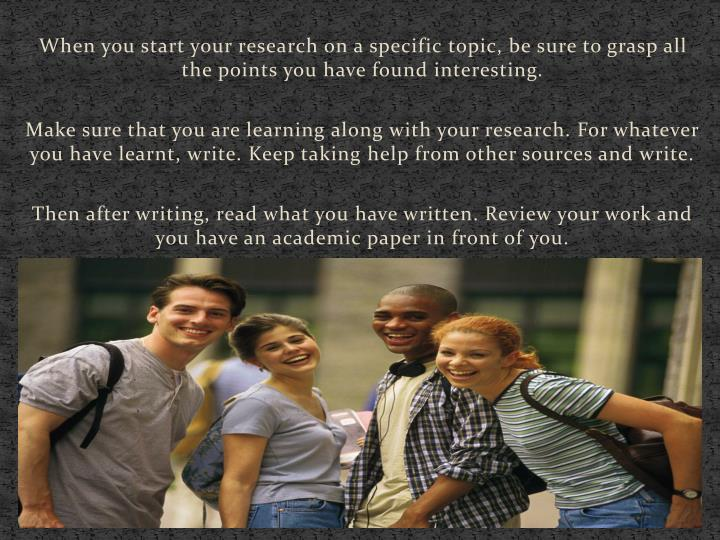 When you start your research on a specific topic, be sure to grasp all the points you have found interesting.