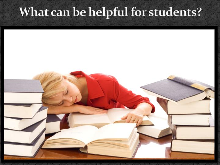 What can be helpful for students?